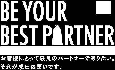 お客様にとって最良のパートナーでありたい。それが成田の願いです。